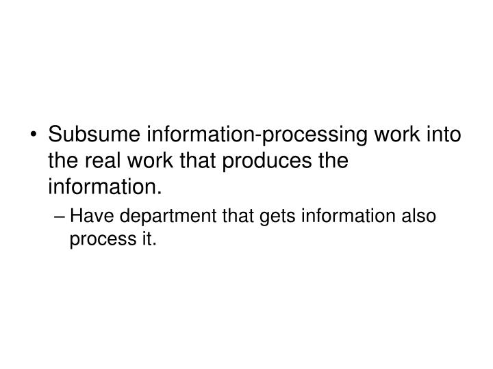 Subsume information-processing work into the real work that produces the information.