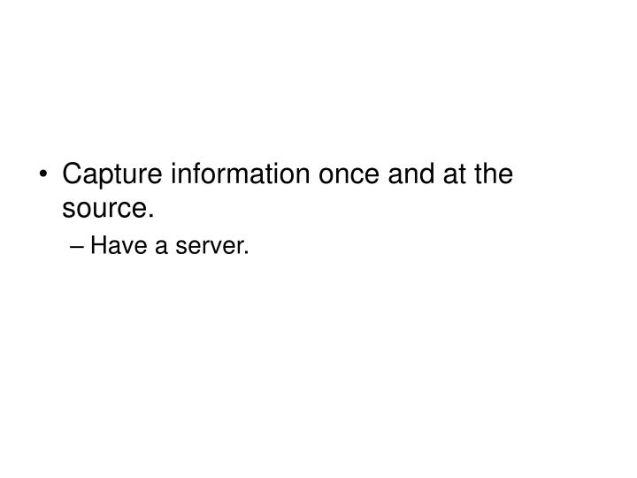 Capture information once and at the source.