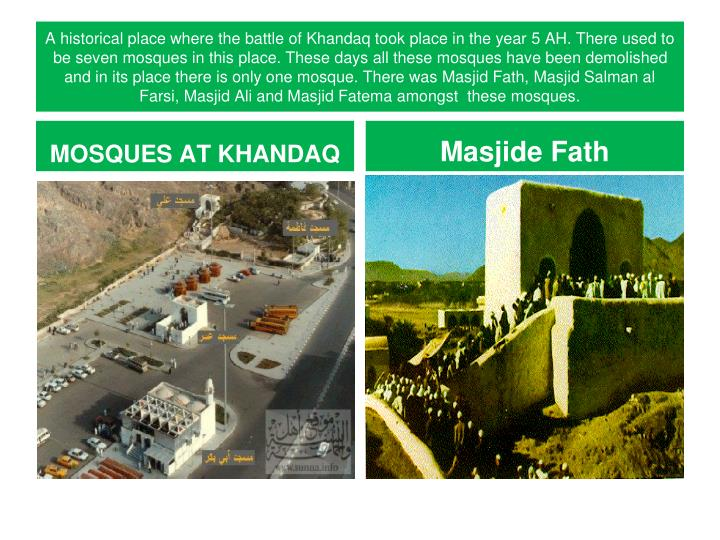 A historical place where the battle of Khandaq took place in the year 5 AH. There used to be seven mosques in this place. These days all these mosques have been demolished and in its place there is only one mosque. There was Masjid Fath, Masjid Salman al Farsi, Masjid Ali and Masjid Fatema amongst  these mosques.