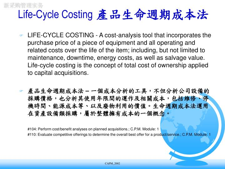 LIFE-CYCLE COSTING - A cost-analysis tool that incorporates the purchase price of a piece of equipment and all operating and related costs over the life of the item; including, but not limited to maintenance, downtime, energy costs, as well as salvage value. Life-cycle costing is the concept of total cost of ownership applied to capital acquisitions.