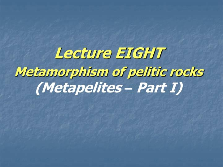 Lecture eight metamorphism of pelitic rocks metapelites part i