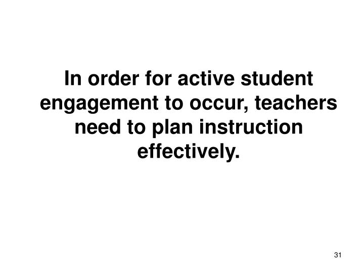In order for active student engagement to occur, teachers need to plan instruction effectively.