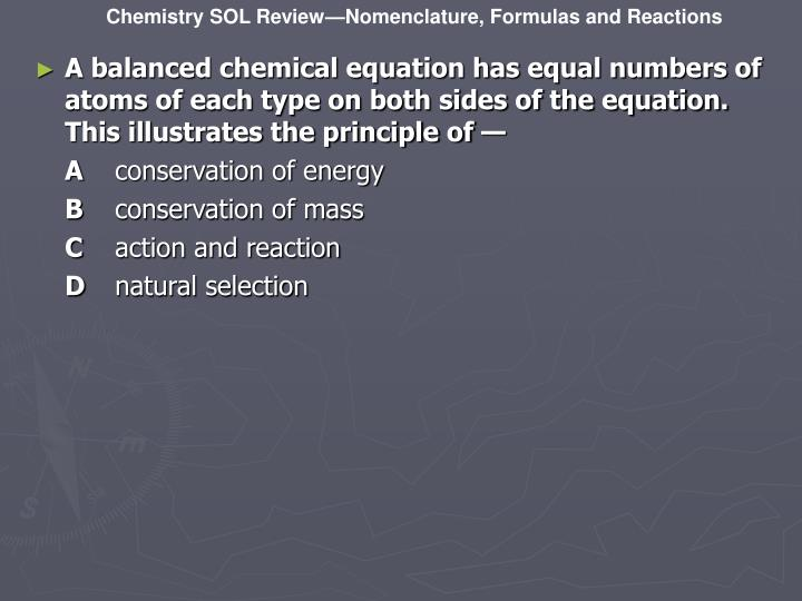 A balanced chemical equation has equal numbers of atoms of each type on both sides of the equation. This illustrates the principle of —