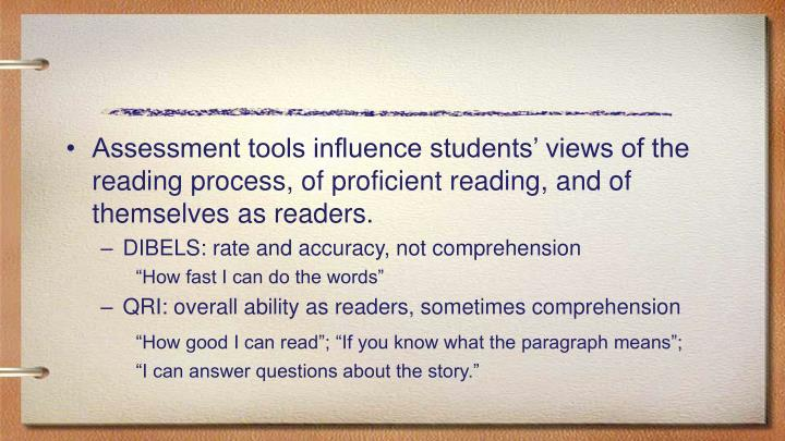 Assessment tools influence students' views of the reading process, of proficient reading, and of themselves as readers.