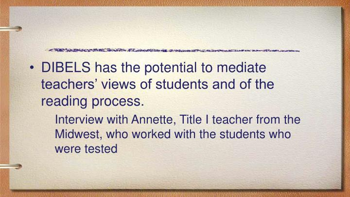 DIBELS has the potential to mediate teachers' views of students and of the reading process.