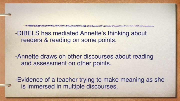 -DIBELS has mediated Annette's thinking about readers & reading on some points.