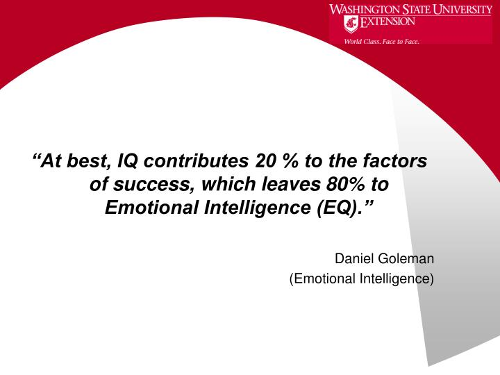"""""""At best, IQ contributes 20 % to the factors of success, which leaves 80% to Emotional Intelligence (EQ)."""""""