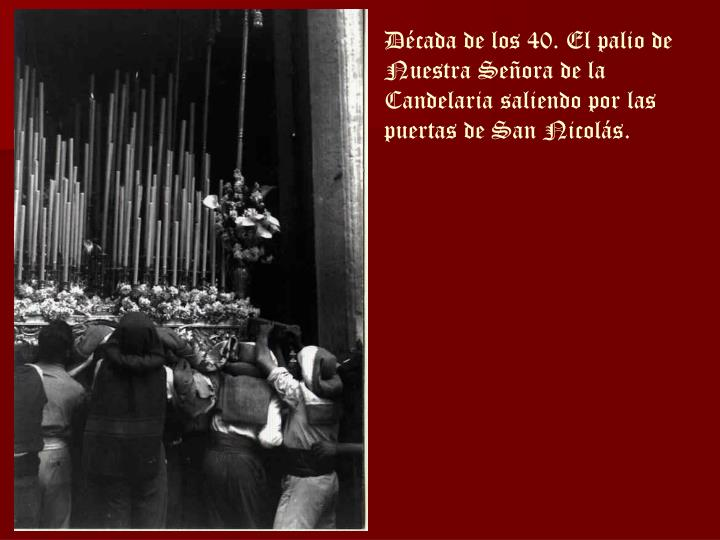 Década de los 40. El palio de Nuestra Señora de la Candelaria saliendo por las puertas de San Nicolás.