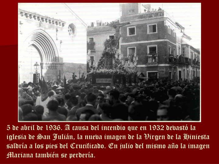5 de abril de 1936. A causa del incendio que en 1932 devastó la iglesia de San Julián, la nueva imagen de la Virgen de la Hiniesta saldría a los pies del Crucificado. En julio del mismo año la imagen Mariana también se perdería.