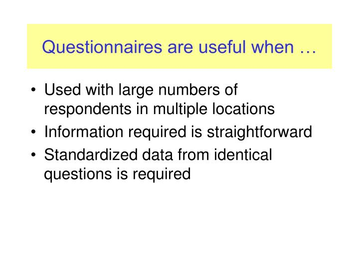 Questionnaires are useful when …