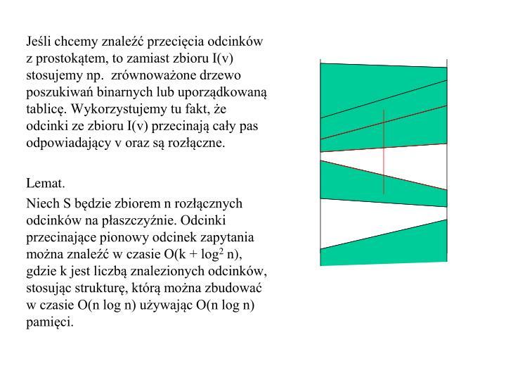 Jeśli chcemy znaleźć przecięcia odcinków z prostokątem, to zamiast zbioru I(v) stosujemy np.  zrównoważone drzewo poszukiwań binarnych lub uporządkowaną tablicę. Wykorzystujemy tu fakt, że odcinki ze zbioru I(v) przecinają cały pas odpowiadający v oraz są rozłączne.
