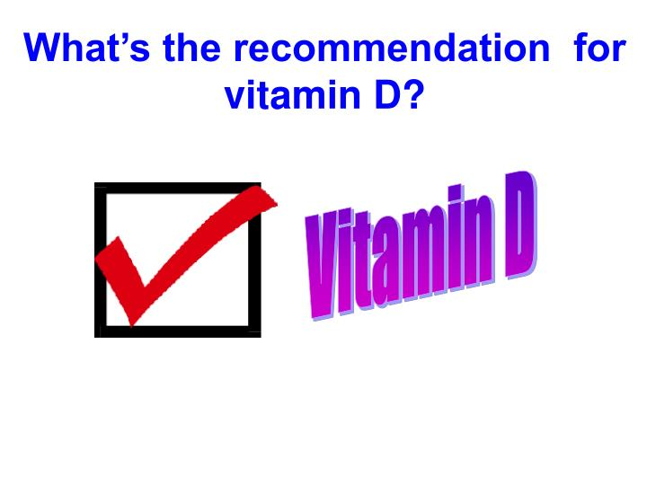 What's the recommendation  for vitamin D?