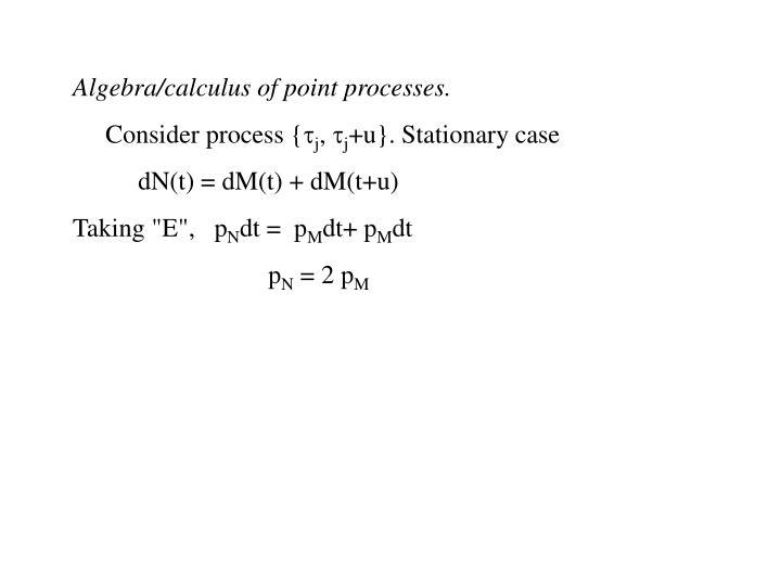 Algebra/calculus of point processes.
