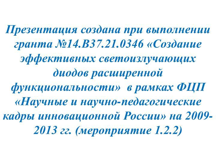 Презентация создана при выполнении гранта №14.В37.21.0346 «Создание эффективных светоизлучающих диодов расширенной функциональности»  в рамках ФЦП «Научные и научно-педагогические кадры инновационной России» на 2009-2013 гг. (мероприятие 1.2.2)