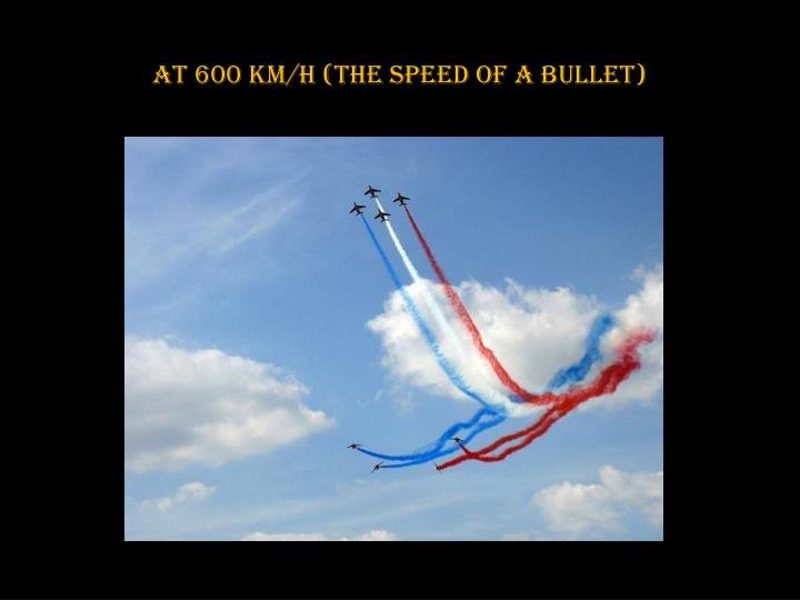 At 600 km/h (the speed of a bullet)