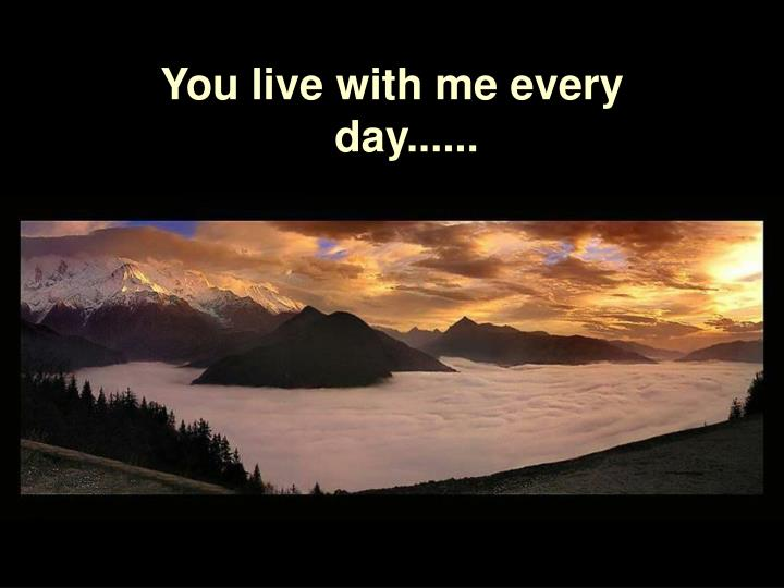 You live with me every day......