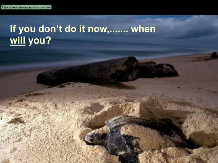 If you don't do it now,....... when