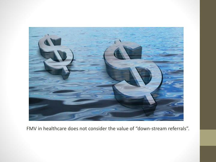 """FMV in healthcare does not consider the value of """"down-stream referrals""""."""