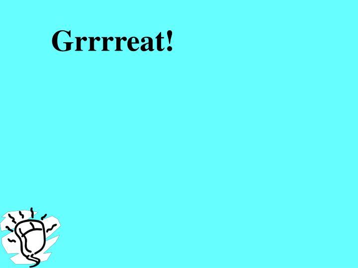 Grrrreat!