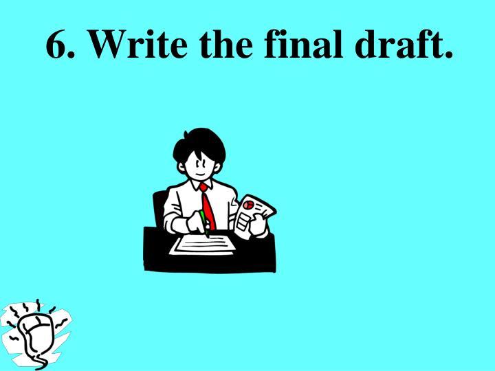 6. Write the final draft.