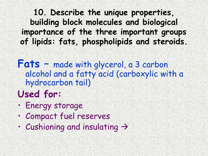 10. Describe the unique properties, building block molecules and biological importance of the three important groups of lipids: fats, phospholipids and steroids.