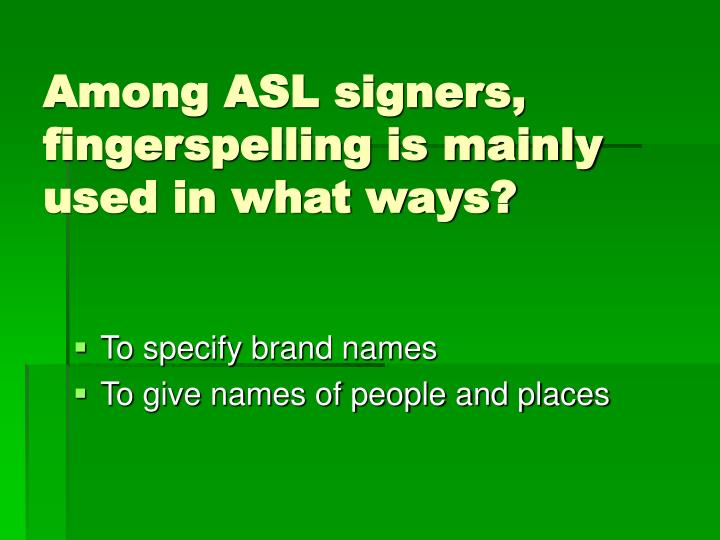 Among ASL signers, fingerspelling is mainly used in what ways?