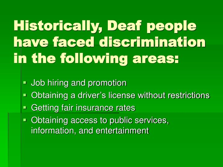 Historically, Deaf people have faced discrimination in the following areas: