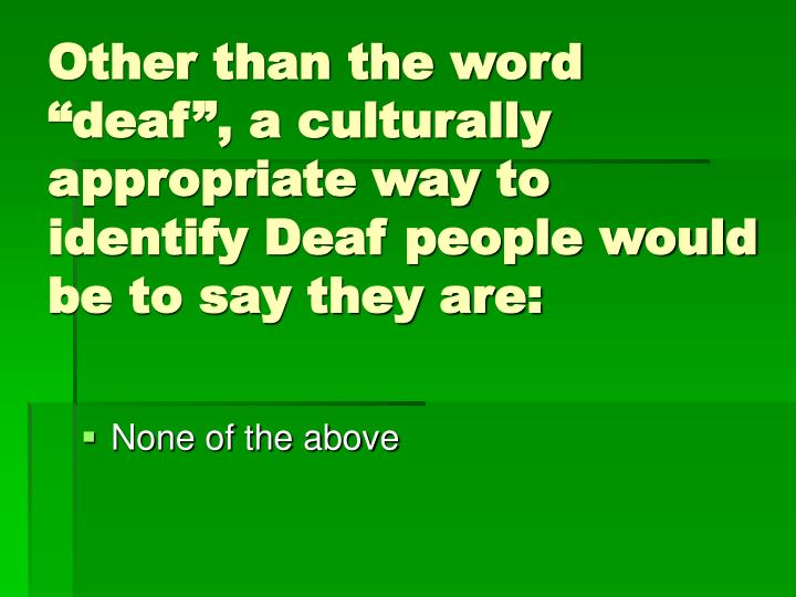 "Other than the word ""deaf"", a culturally appropriate way to identify Deaf people would be to say they are:"