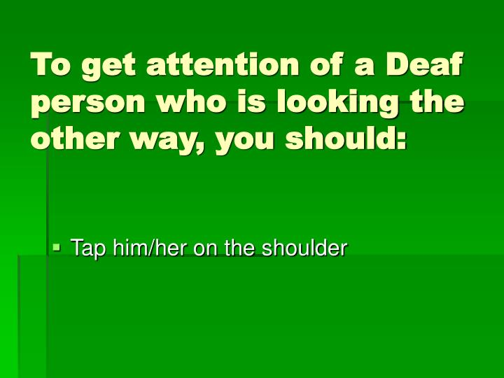 To get attention of a Deaf person who is looking the other way, you should: