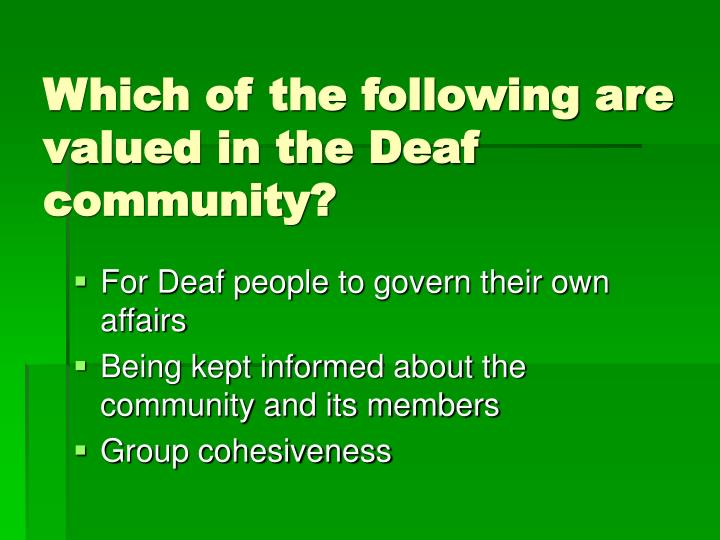 Which of the following are valued in the Deaf community?