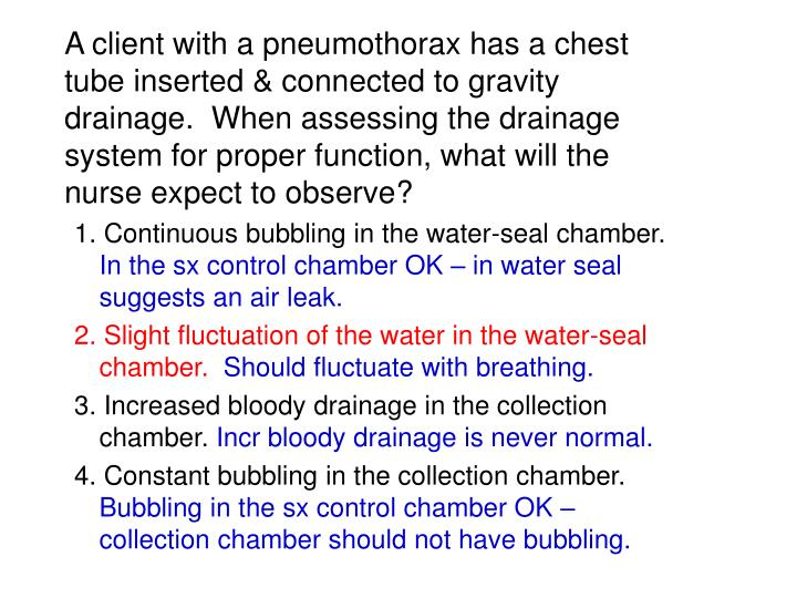 A client with a pneumothorax has a chest tube inserted & connected to gravity drainage.  When assessing the drainage system for proper function, what will the nurse expect to observe?