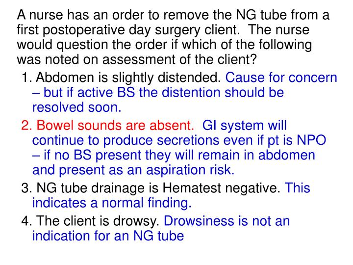 A nurse has an order to remove the NG tube from a first postoperative day surgery client.  The nurse would question the order if which of the following was noted on assessment of the client?