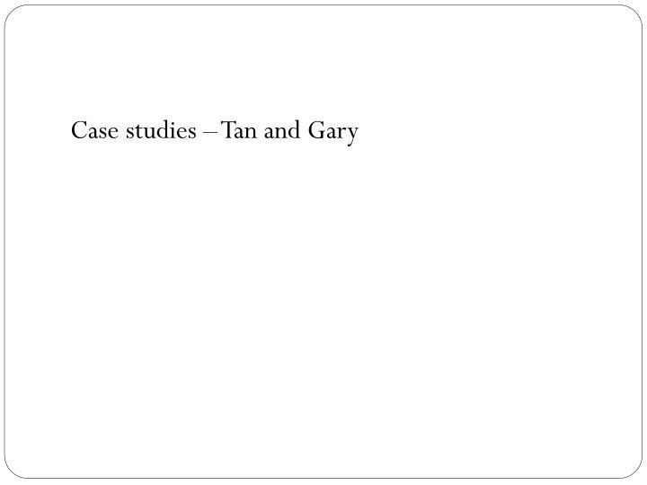 Case studies – Tan and Gary