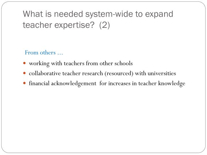 What is needed system-wide to expand teacher expertise?  (2)
