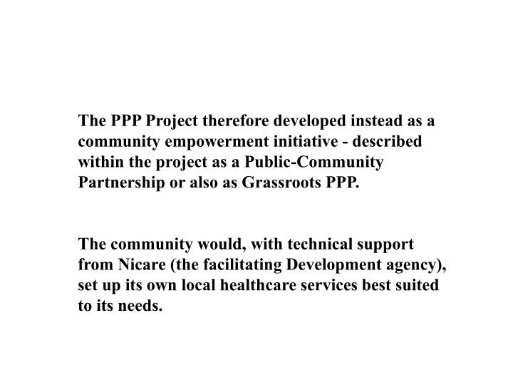 The PPP Project therefore developed instead as a community empowerment initiative - described within the project as a Public-Community Partnership or also as Grassroots PPP.