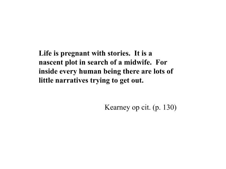 Life is pregnant with stories.  It is a nascent plot in search of a midwife.  For inside every human being there are lots of little narratives trying to get out.
