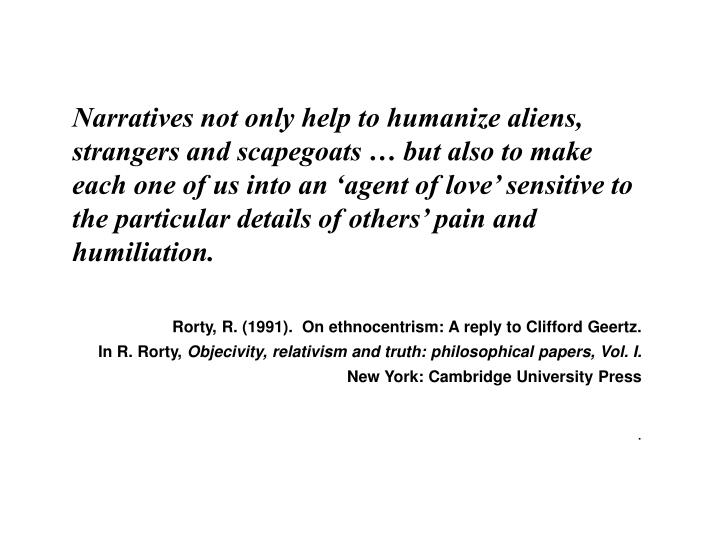 Narratives not only help to humanize aliens, strangers and scapegoats … but also to make each one of us into an 'agent of love' sensitive to the particular details of others' pain and humiliation.