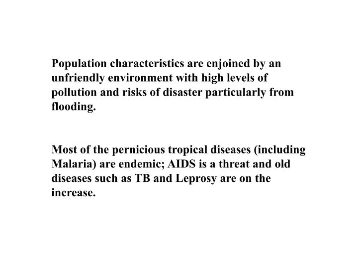 Population characteristics are enjoined by an unfriendly environment with high levels of pollution and risks of disaster particularly from flooding.