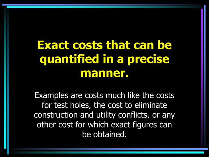 Exact costs that can be quantified in a precise manner.