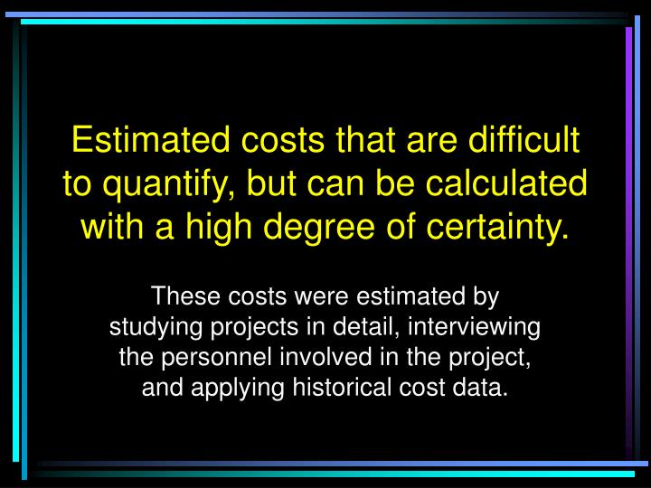 Estimated costs that are difficult to quantify, but can be calculated with a high degree of certainty.