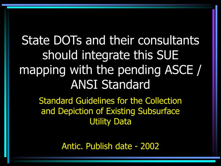 State DOTs and their consultants should integrate this SUE mapping with the pending ASCE / ANSI Standard