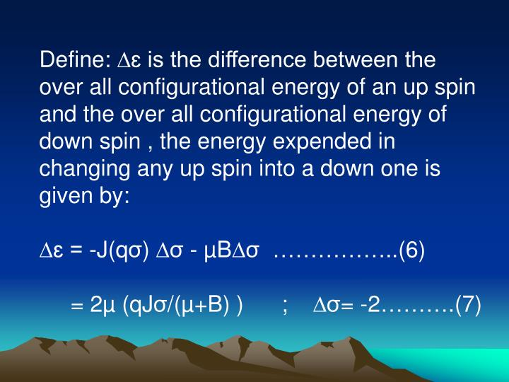 Define: ∆ɛ is the difference between the over all configurational energy of an up spin and the over all configurational energy of down spin , the energy expended in changing any up spin into a down one is given by: