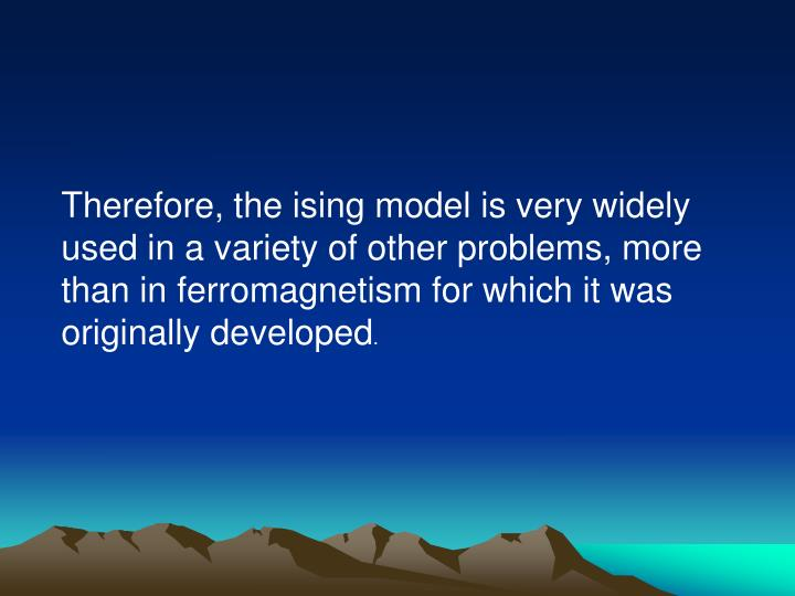 Therefore, the ising model is very widely used in a variety of other problems, more than in ferromagnetism for which it was originally developed