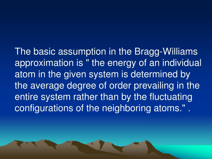 "The basic assumption in the Bragg-Williams approximation is "" the energy of an individual atom in the given system is determined by the average degree of order prevailing in the entire system rather than by the fluctuating configurations of the neighboring atoms."" ."