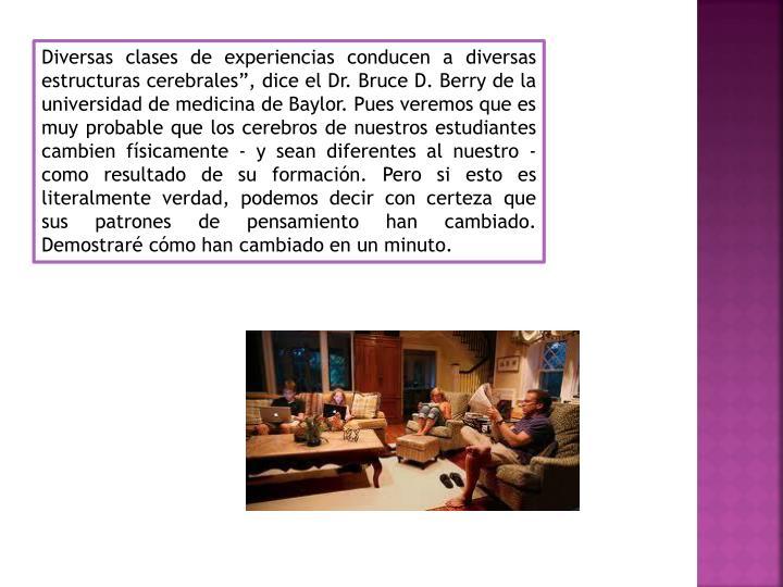"""Diversas clases de experiencias conducen a diversas estructuras cerebrales"""", dice el Dr. Bruce D. ..."""