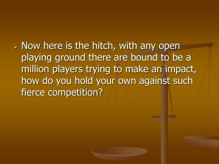 Now here is the hitch, with any open playing ground there are bound to be a million players trying t...