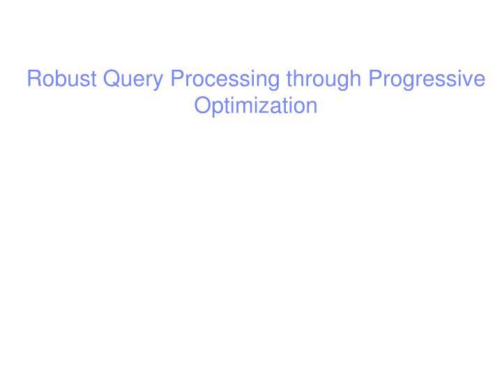 Robust Query Processing through Progressive Optimization