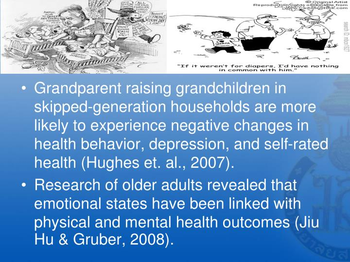 Grandparent raising grandchildren in skipped-generation households are more likely to experience negative changes in health behavior, depression, and self-rated health (Hughes et. al., 2007).