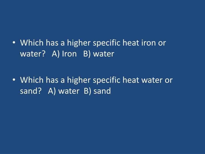 Which has a higher specific heat iron or water?   A) Iron   B) water