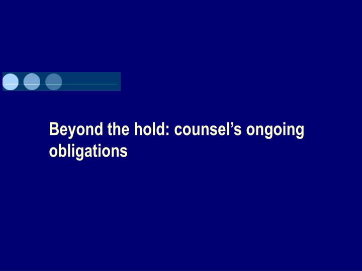 Beyond the hold: counsel's ongoing obligations